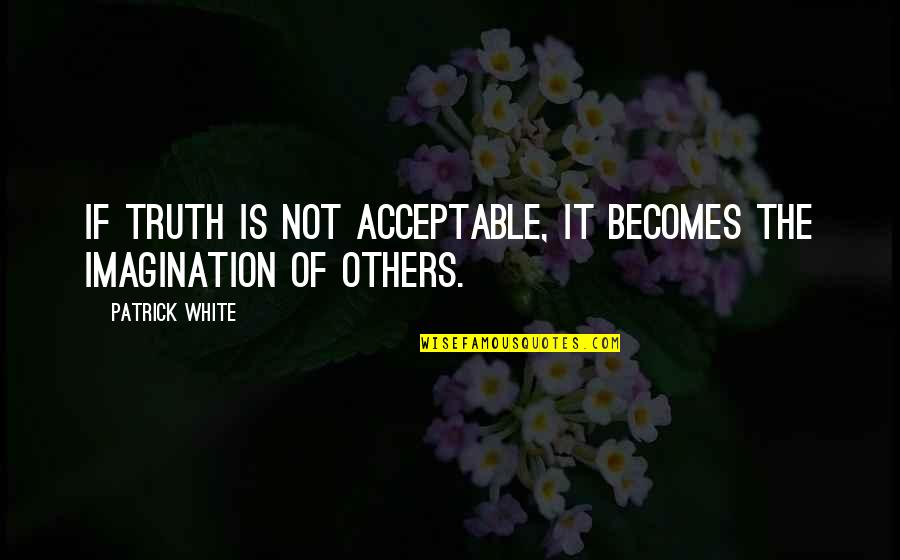 The World Awaits Quotes By Patrick White: If truth is not acceptable, it becomes the