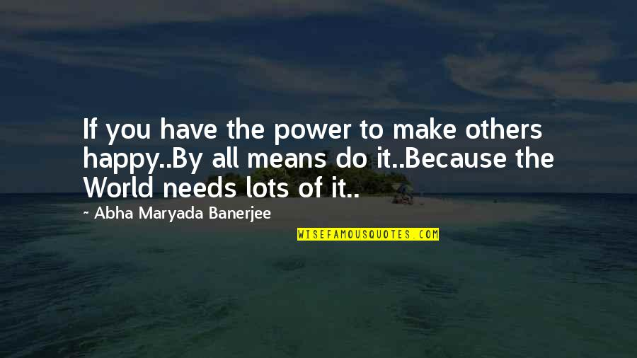 The World Needs You Quotes By Abha Maryada Banerjee: If you have the power to make others