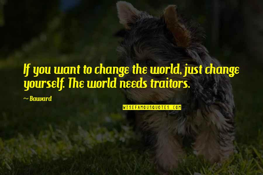The World Needs You Quotes By Bauvard: If you want to change the world, just