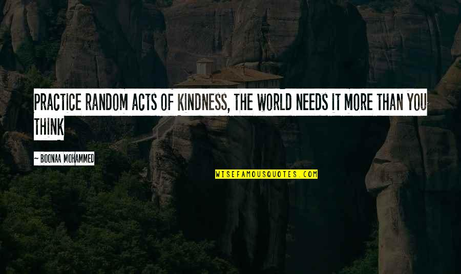 The World Needs You Quotes By Boonaa Mohammed: Practice random acts of kindness, the world needs