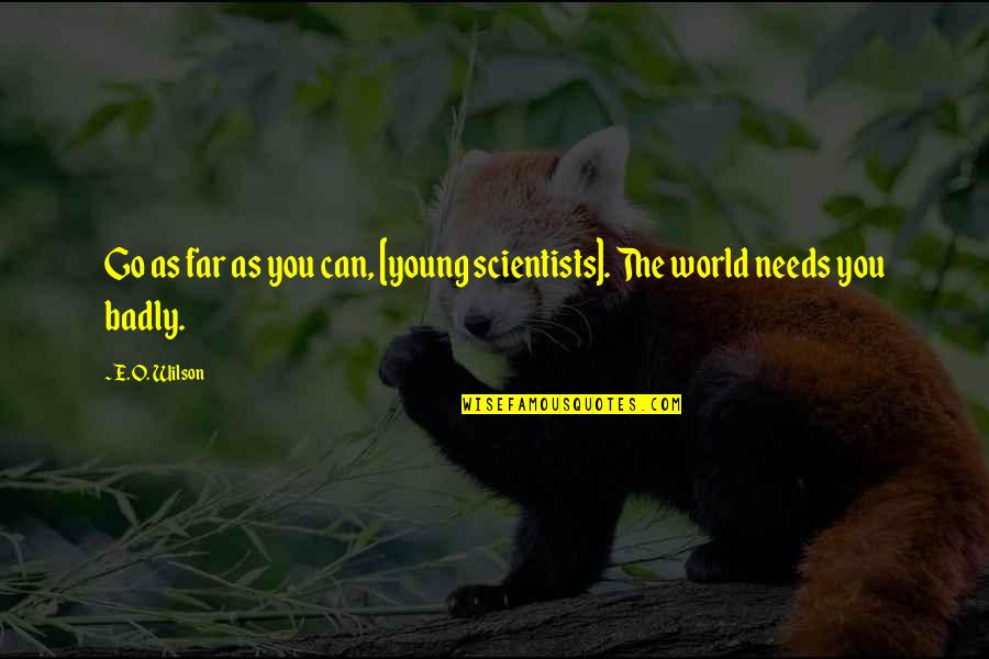 The World Needs You Quotes By E. O. Wilson: Go as far as you can, [young scientists].