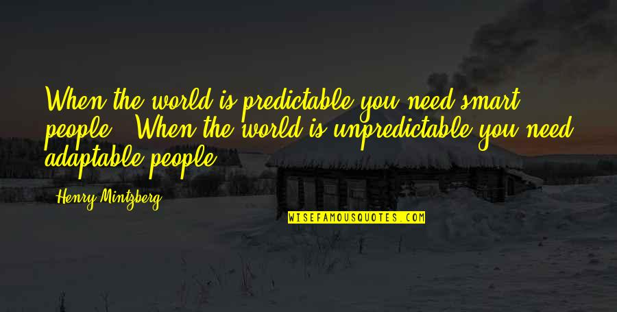 The World Needs You Quotes By Henry Mintzberg: When the world is predictable you need smart