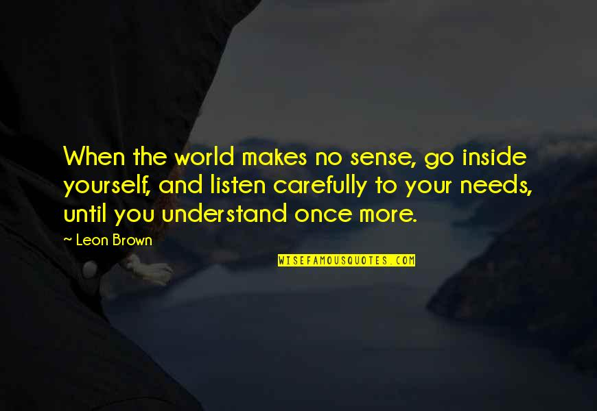 The World Needs You Quotes By Leon Brown: When the world makes no sense, go inside