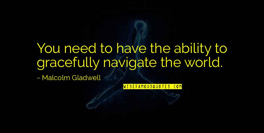 The World Needs You Quotes By Malcolm Gladwell: You need to have the ability to gracefully