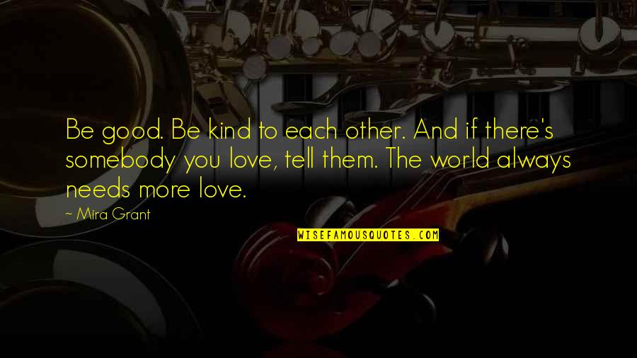 The World Needs You Quotes By Mira Grant: Be good. Be kind to each other. And