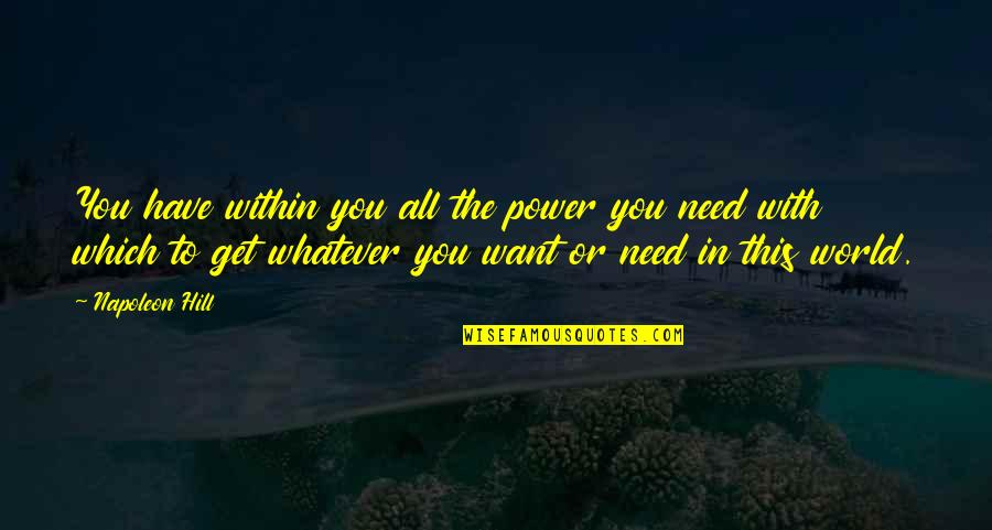 The World Needs You Quotes By Napoleon Hill: You have within you all the power you