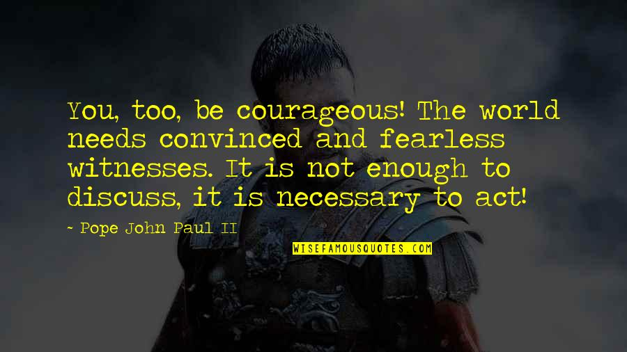 The World Needs You Quotes By Pope John Paul II: You, too, be courageous! The world needs convinced