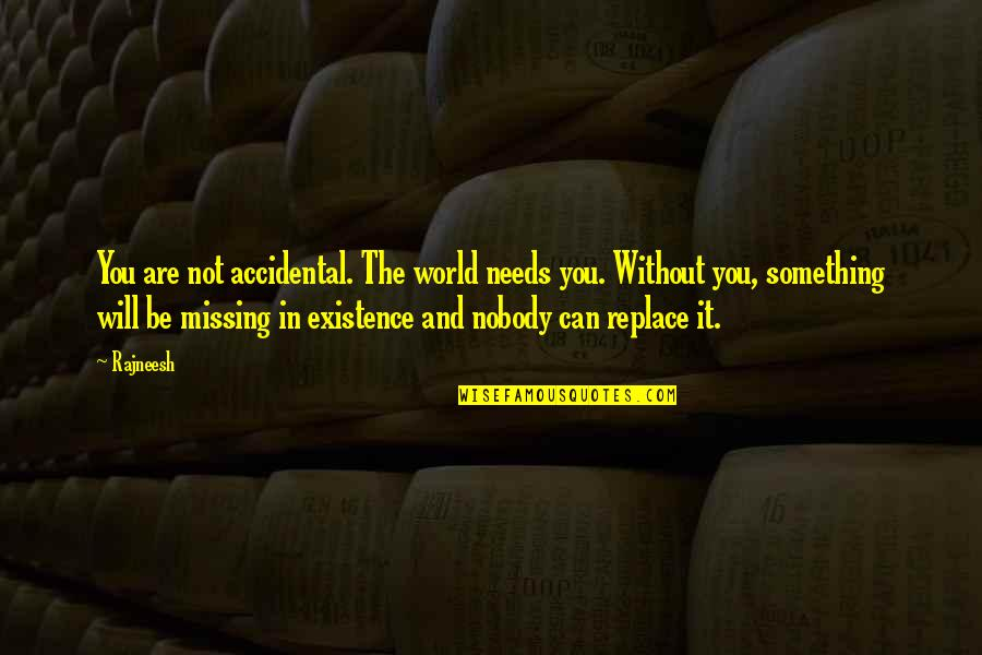 The World Needs You Quotes By Rajneesh: You are not accidental. The world needs you.