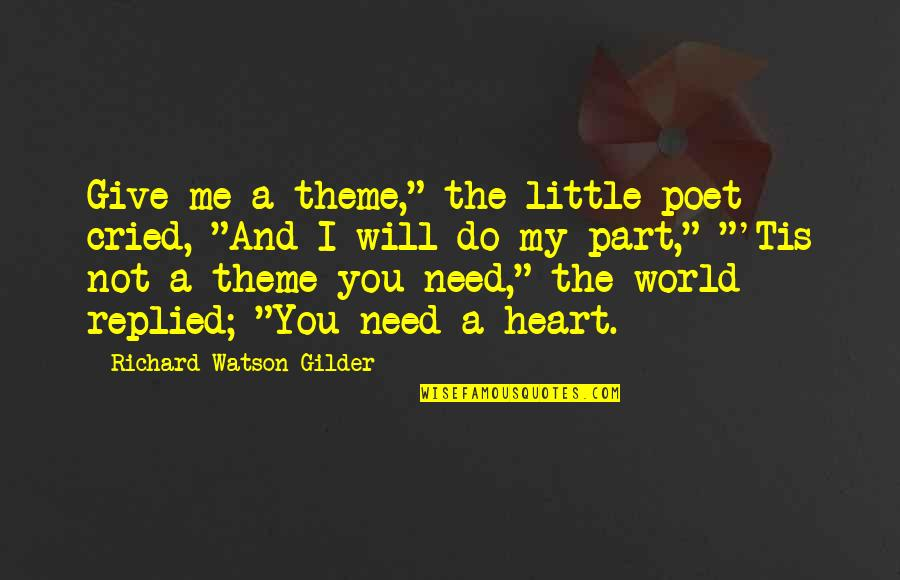 "The World Needs You Quotes By Richard Watson Gilder: Give me a theme,"" the little poet cried,"