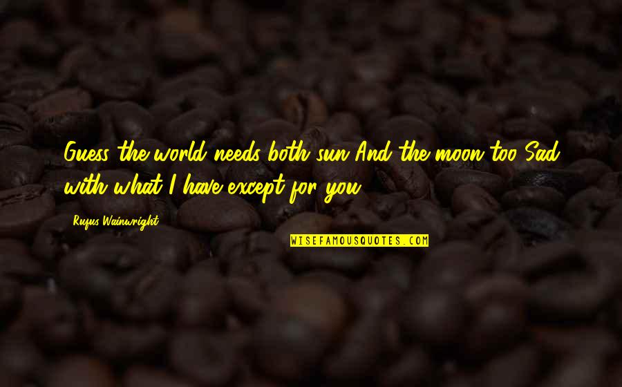 The World Needs You Quotes By Rufus Wainwright: Guess the world needs both sun And the