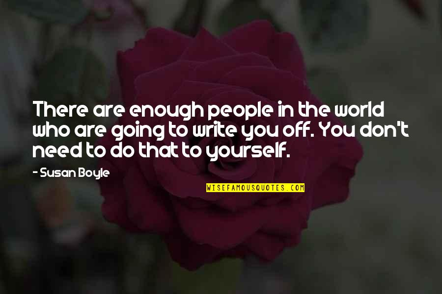 The World Needs You Quotes By Susan Boyle: There are enough people in the world who
