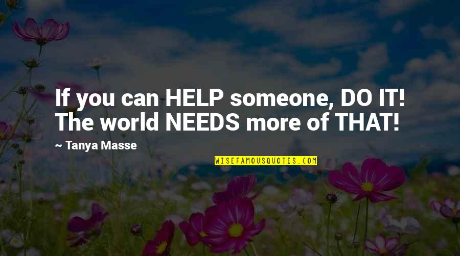 The World Needs You Quotes By Tanya Masse: If you can HELP someone, DO IT! The