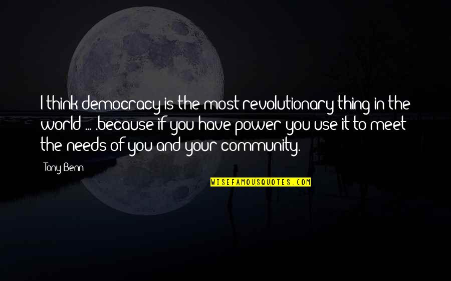 The World Needs You Quotes By Tony Benn: I think democracy is the most revolutionary thing