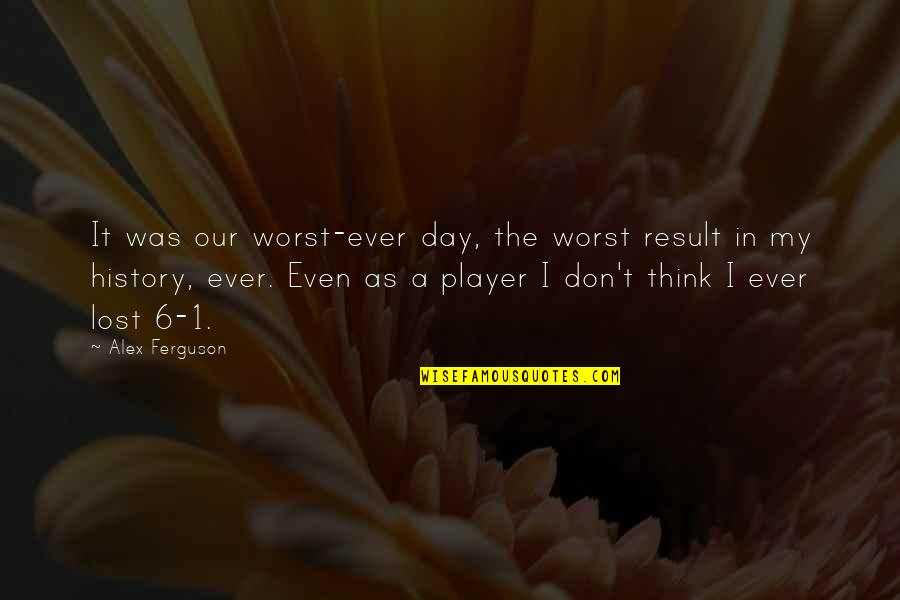 The Worst Day Ever Quotes By Alex Ferguson: It was our worst-ever day, the worst result