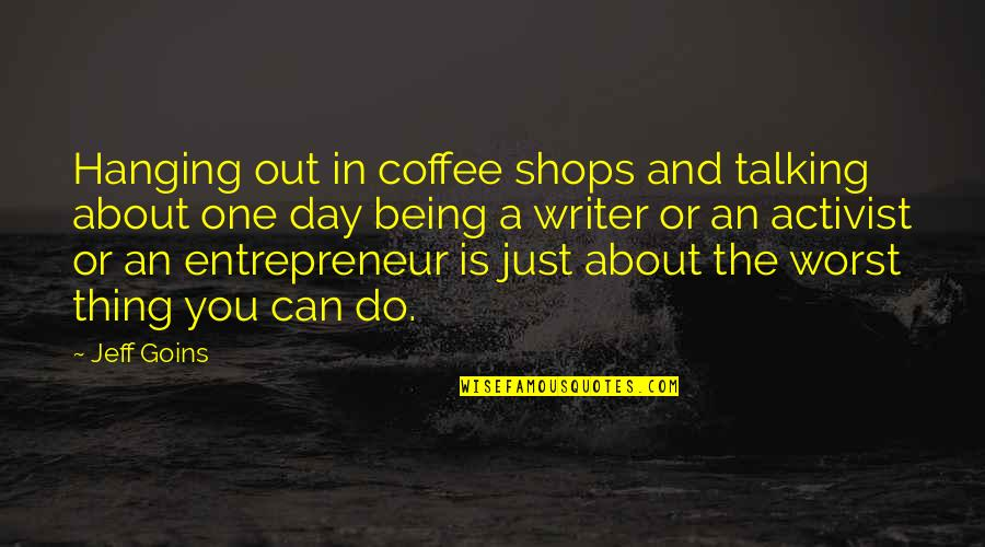 The Worst Day Ever Quotes By Jeff Goins: Hanging out in coffee shops and talking about