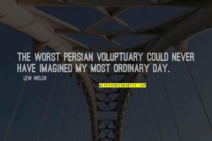 The Worst Day Ever Quotes By Lew Welch: The worst Persian voluptuary could never have imagined