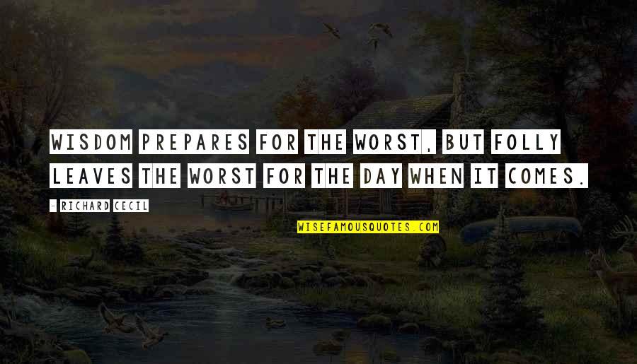 The Worst Day Ever Quotes By Richard Cecil: Wisdom prepares for the worst, but folly leaves