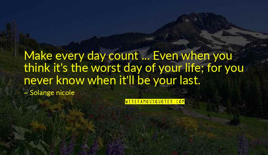 The Worst Day Ever Quotes By Solange Nicole: Make every day count ... Even when you