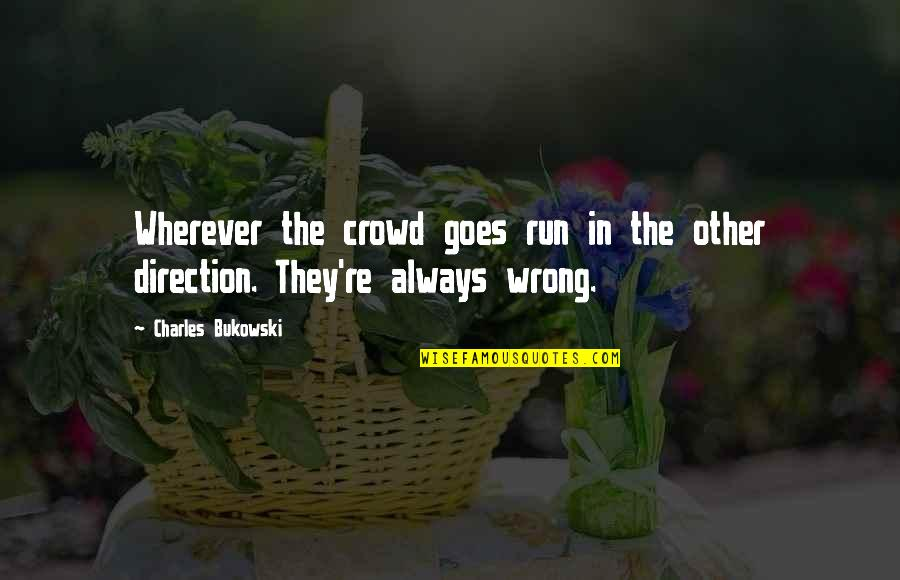 The Wrong Crowd Quotes By Charles Bukowski: Wherever the crowd goes run in the other