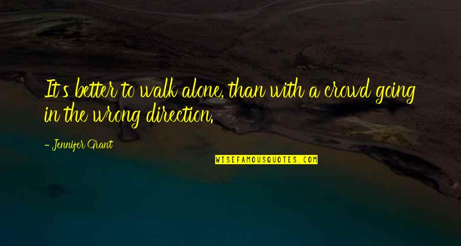 The Wrong Crowd Quotes By Jennifer Grant: It's better to walk alone, than with a