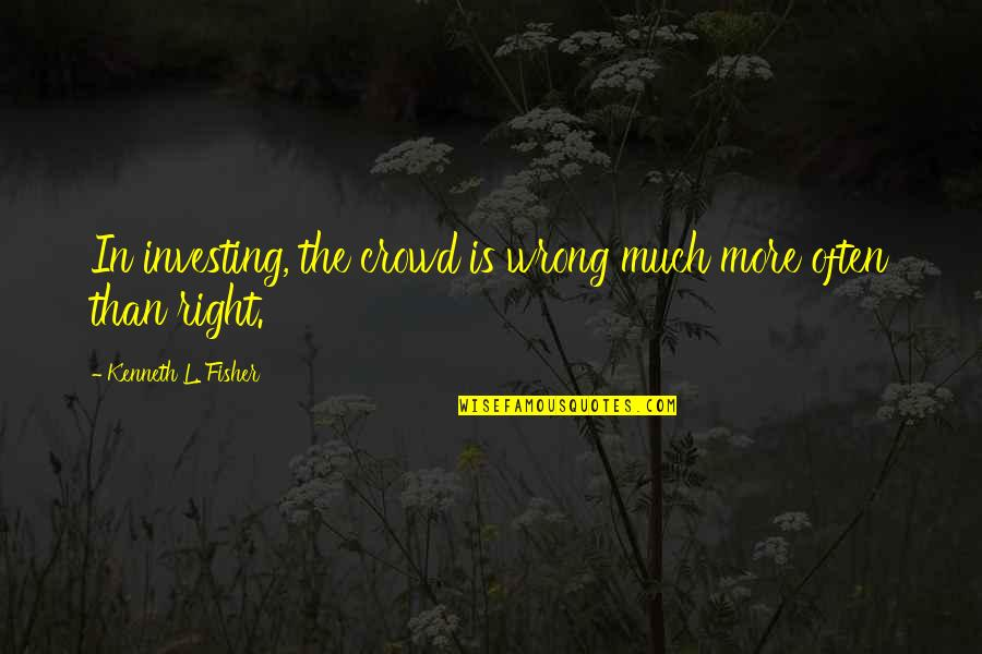 The Wrong Crowd Quotes By Kenneth L. Fisher: In investing, the crowd is wrong much more