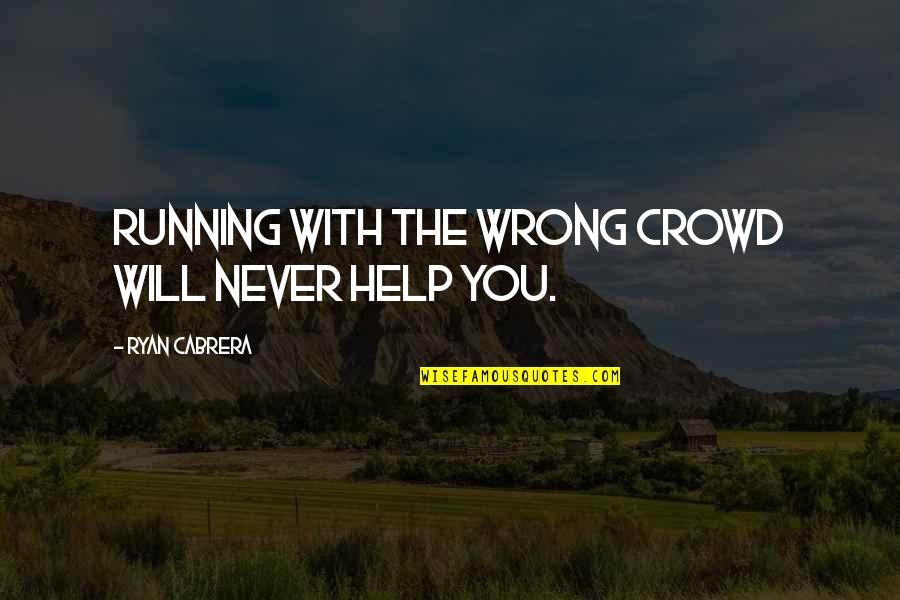 The Wrong Crowd Quotes By Ryan Cabrera: Running with the wrong crowd will never help