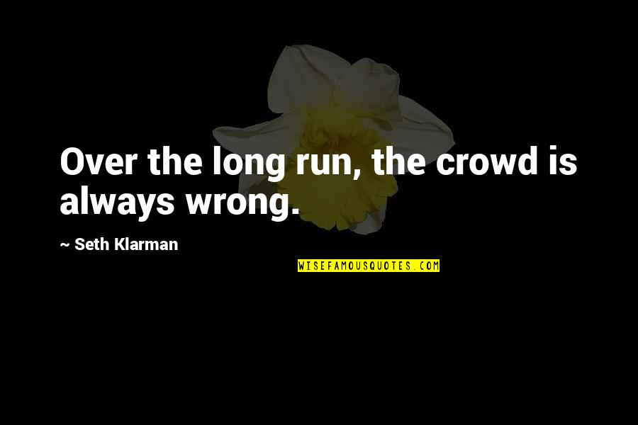 The Wrong Crowd Quotes By Seth Klarman: Over the long run, the crowd is always