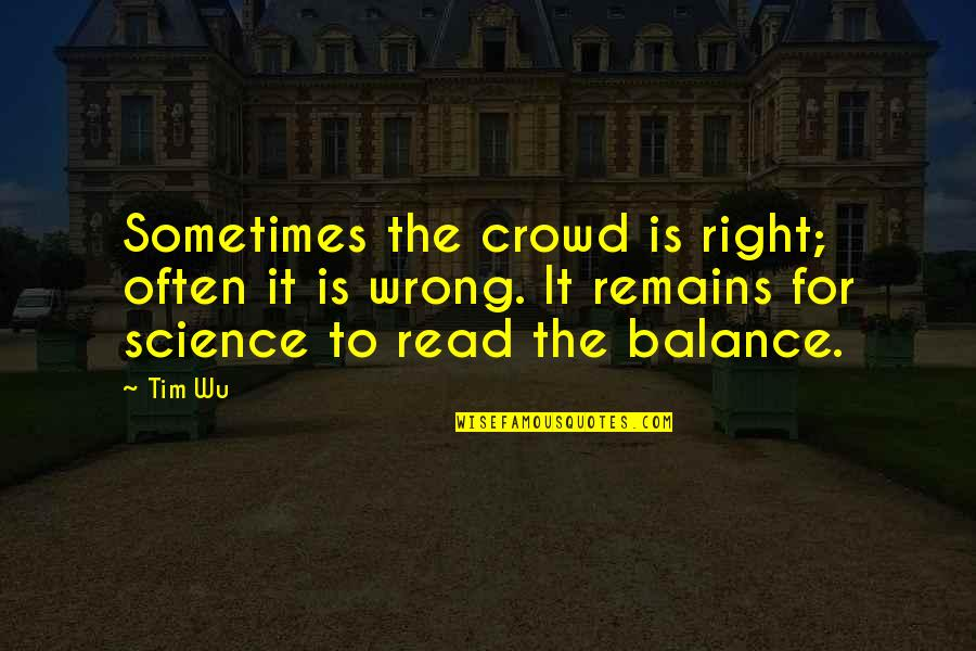 The Wrong Crowd Quotes By Tim Wu: Sometimes the crowd is right; often it is