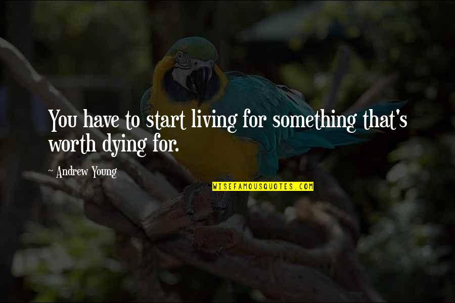 The Young Dying Quotes By Andrew Young: You have to start living for something that's