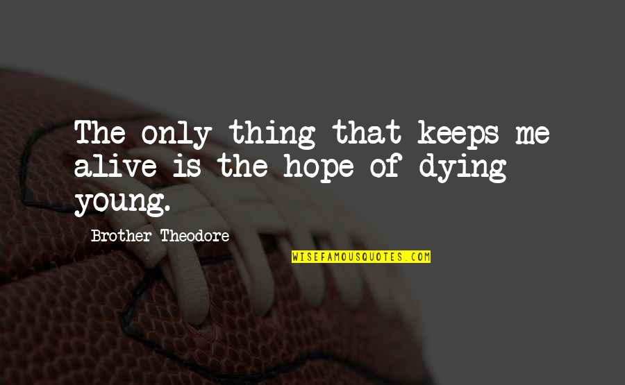 The Young Dying Quotes By Brother Theodore: The only thing that keeps me alive is