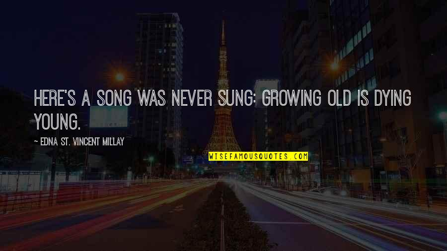 The Young Dying Quotes By Edna St. Vincent Millay: Here's a song was never sung: Growing old