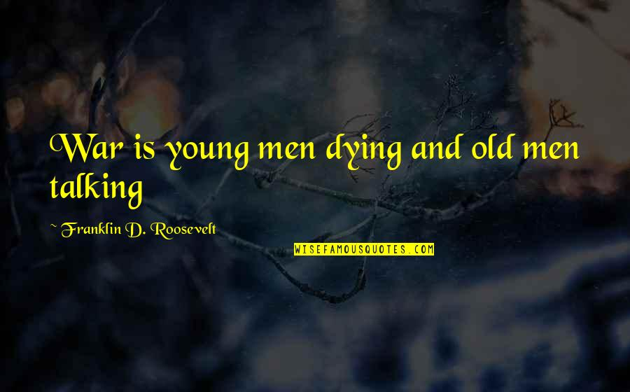 The Young Dying Quotes By Franklin D. Roosevelt: War is young men dying and old men