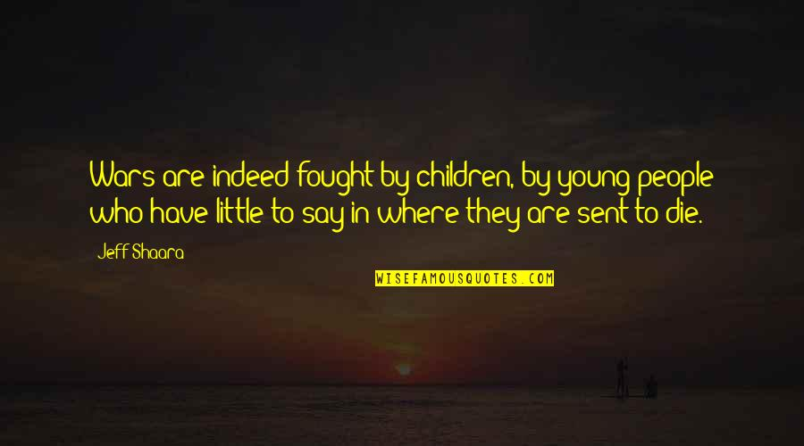 The Young Dying Quotes By Jeff Shaara: Wars are indeed fought by children, by young
