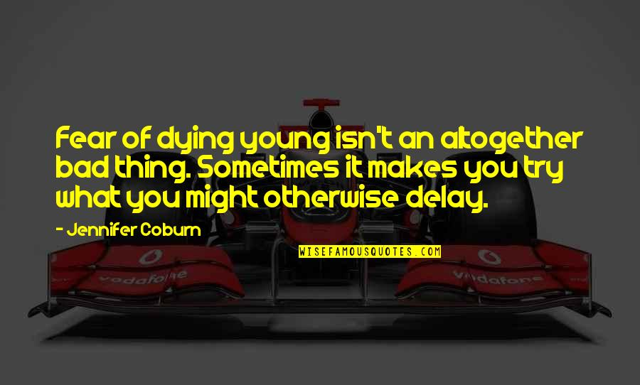 The Young Dying Quotes By Jennifer Coburn: Fear of dying young isn't an altogether bad