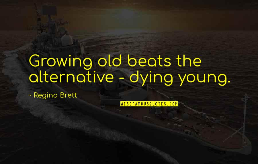 The Young Dying Quotes By Regina Brett: Growing old beats the alternative - dying young.