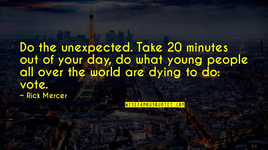 The Young Dying Quotes By Rick Mercer: Do the unexpected. Take 20 minutes out of