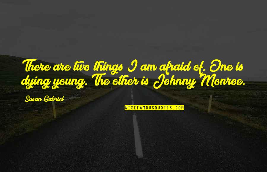 The Young Dying Quotes By Susan Gabriel: There are two things I am afraid of.