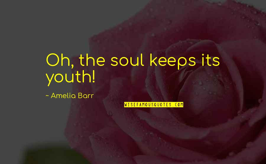 The Youth Quotes By Amelia Barr: Oh, the soul keeps its youth!
