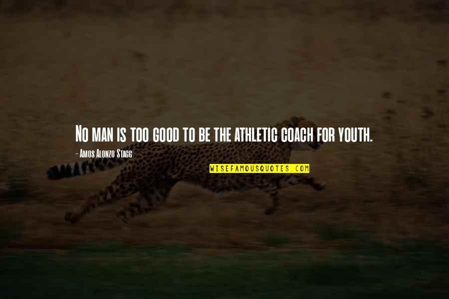The Youth Quotes By Amos Alonzo Stagg: No man is too good to be the