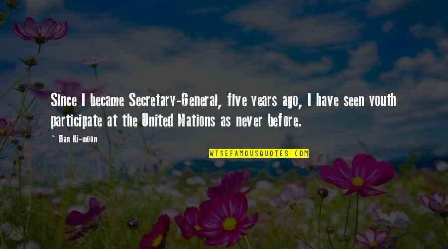 The Youth Quotes By Ban Ki-moon: Since I became Secretary-General, five years ago, I