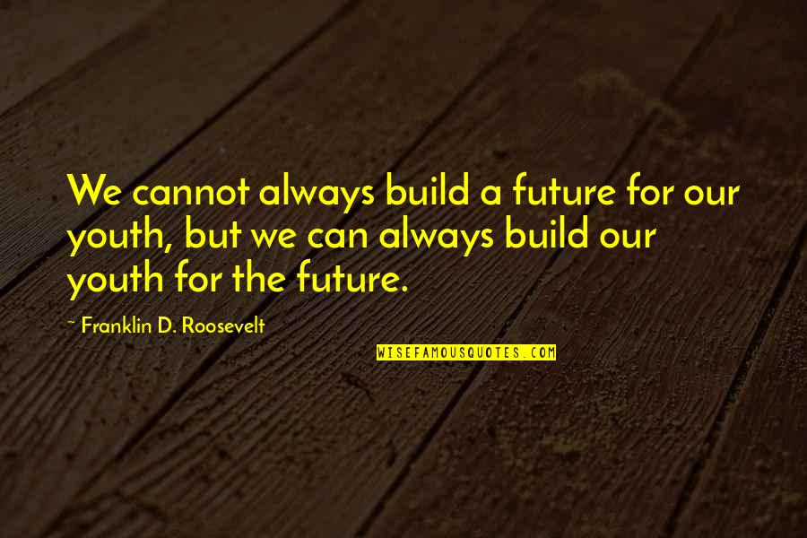 The Youth Quotes By Franklin D. Roosevelt: We cannot always build a future for our