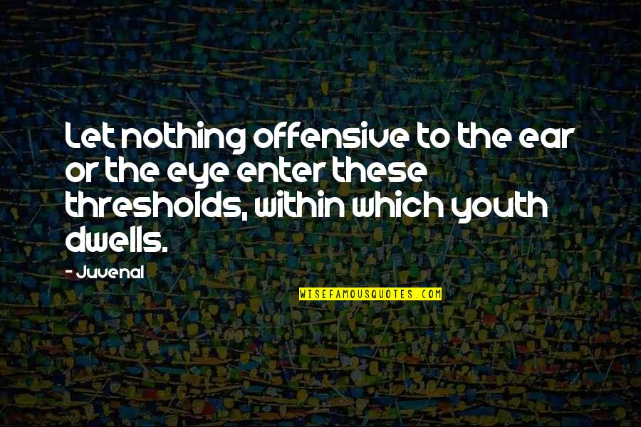 The Youth Quotes By Juvenal: Let nothing offensive to the ear or the