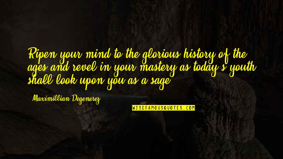 The Youth Quotes By Maximillian Degenerez: Ripen your mind to the glorious history of