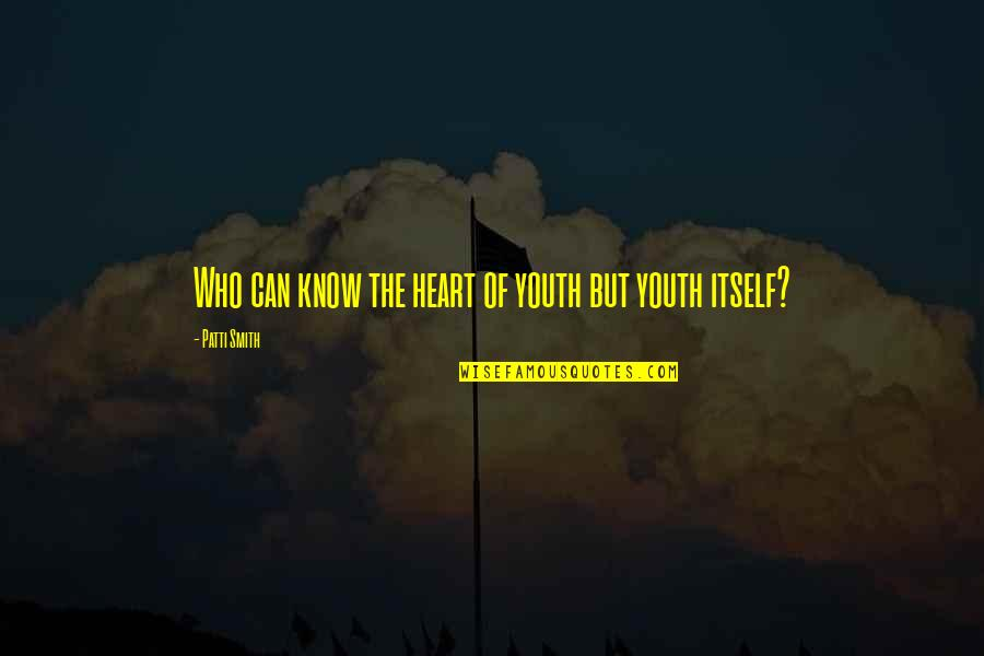 The Youth Quotes By Patti Smith: Who can know the heart of youth but
