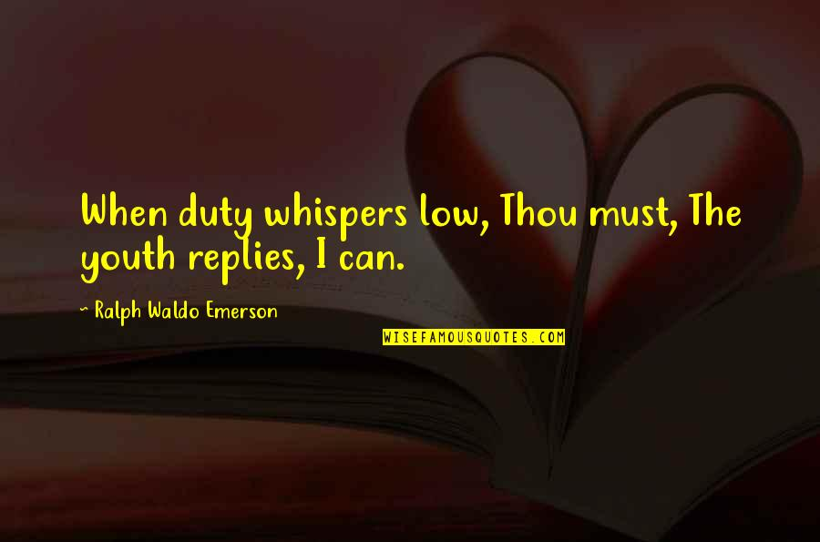 The Youth Quotes By Ralph Waldo Emerson: When duty whispers low, Thou must, The youth