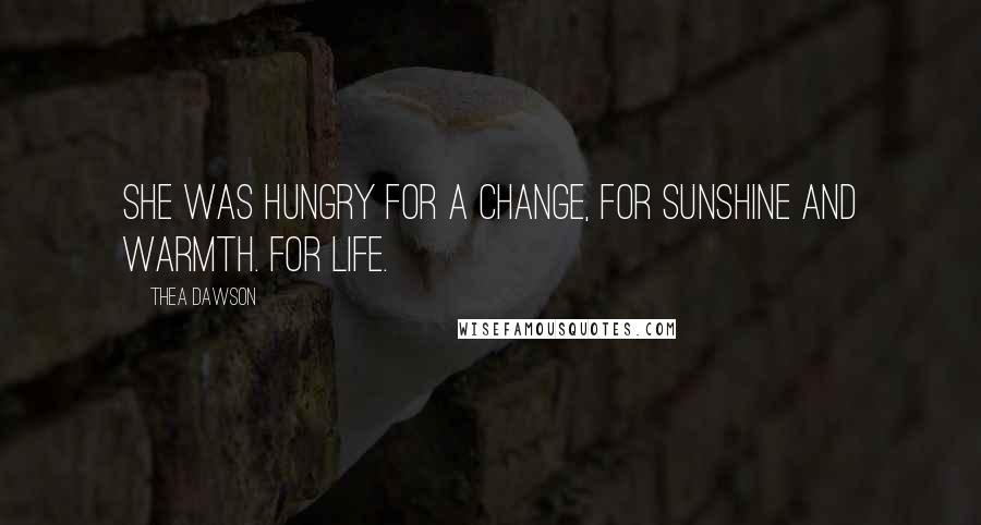 Thea Dawson quotes: She was hungry for a change, for sunshine and warmth. For life.