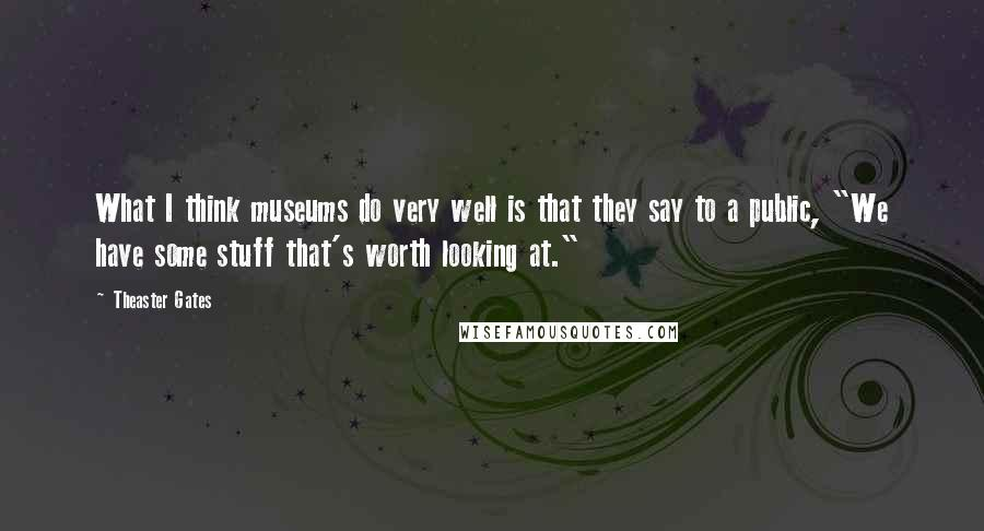 """Theaster Gates quotes: What I think museums do very well is that they say to a public, """"We have some stuff that's worth looking at."""""""