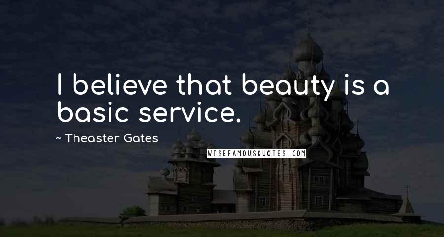 Theaster Gates quotes: I believe that beauty is a basic service.