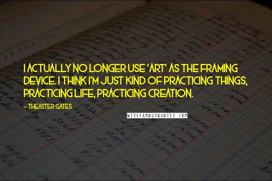Theaster Gates quotes: I actually no longer use 'art' as the framing device. I think I'm just kind of practicing things, practicing life, practicing creation.