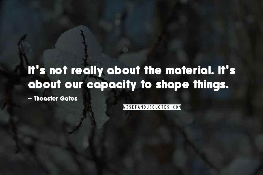 Theaster Gates quotes: It's not really about the material. It's about our capacity to shape things.